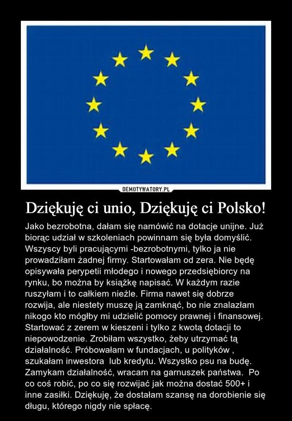 Dziękuję ci unio, Dziękuję ci Polsko! – Jako bezrobotna, dałam się namówić na dotacje unijne. Już biorąc udział w szkoleniach powinnam się była domyślić. Wszyscy byli pracującymi -bezrobotnymi, tylko ja nie prowadziłam żadnej firmy. Startowałam od zera. Nie będę opisywała perypetii młodego i nowego przedsiębiorcy na rynku, bo można by książkę napisać. W każdym razie ruszyłam i to całkiem nieźle. Firma nawet się dobrze rozwija, ale niestety muszę ją zamknąć, bo nie znalazłam nikogo kto mógłby mi udzielić pomocy prawnej i finansowej. Startować z zerem w kieszeni i tylko z kwotą dotacji to niepowodzenie. Zrobiłam wszystko, żeby utrzymać tą działalność. Próbowałam w fundacjach, u polityków , szukałam inwestora  lub kredytu. Wszystko psu na budę. Zamykam działalność, wracam na garnuszek państwa.  Po  co coś robić, po co się rozwijać jak można dostać 500+ i inne zasiłki. Dziękuję, że dostałam szansę na dorobienie się długu, którego nigdy nie spłacę.