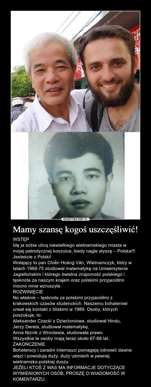 Mamy szansę kogoś uszczęśliwić! – WSTĘPIdę ja sobie ulicą niewielkiego wietnamskiego miasta w mojej patriotycznej koszulce, kiedy nagle słyszę – Polska!!! Jesteście z Polski!Wołający to pan Chiến Hoàng Văn, Wietnamczyk, który w latach 1968-75 studiował matematykę na Uniwersytecie Jagiellońskim i którego świetna znajomość polskiego i tęsknota za naszym krajem oraz polskimi przyjaciółmi mocno mnie wzruszyła.ROZWINIĘCIENo właśnie – tęsknota za polskimi przyjaciółmi z krakowskich czasów studenckich. Naszemu bohaterowi urwał się kontakt z bliskimi w 1989. Osoby, których poszukuje, to:Aleksander Czacki z Dzierżoniowa, studiował Hindu, Jerzy Derela, studiował matematykę, Anna Niznik z Wrocławia, studiowała prawo.Wszystkie te osoby mają teraz około 67-68 lat.ZAKOŃCZENIEBohaterscy i zaradni internauci pomagają odnowić dawne więzi i powodują duży, duży uśmiech w pewnej wietnamsko-polskiej duszy.JEŻELI KTOŚ Z WAS MA INFORMACJE DOTYCZĄCE WYMIENIONYCH OSÓB, PROSZĘ O WIADOMOŚĆ W KOMENTARZU.