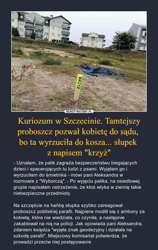 """Kuriozum w Szczecinie. Tamtejszy proboszcz pozwał kobietę do sądu, bo ta wyrzuciła do kosza... słupek z napisem """"krzyż"""" – - Uznałam, że palik zagraża bezpieczeństwu biegających dzieci i spacerujących tu ludzi z psami. Wyjęłam go i wyrzuciłam do śmietnika - mówi pani Aleksandra w rozmowie z """"Wyborczą"""". - Po wyjęciu palika, na osiedlowej grupie napisałam ostrzeżenie, że ktoś wtyka w ziemię takie niebezpieczne przedmioty.Na szczęście na hańbę słupka szybko zareagował proboszcz pobliskiej parafii. Najpierw modlił się z ambony za kobietę, która nie wiedziała, co czyniła, a następnie zakablował na nią na policji. Jak opowiada pani Aleksandra, zdaniem księdza """"wyjęła znak geodezyjny i działała na szkodę parafii"""". Miejscowy komisariat potwierdza, że prowadzi przeciw niej postępowanie"""