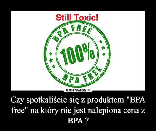 """Czy spotkaliście się z produktem """"BPA free"""" na który nie jest nalepiona cena z BPA ?"""