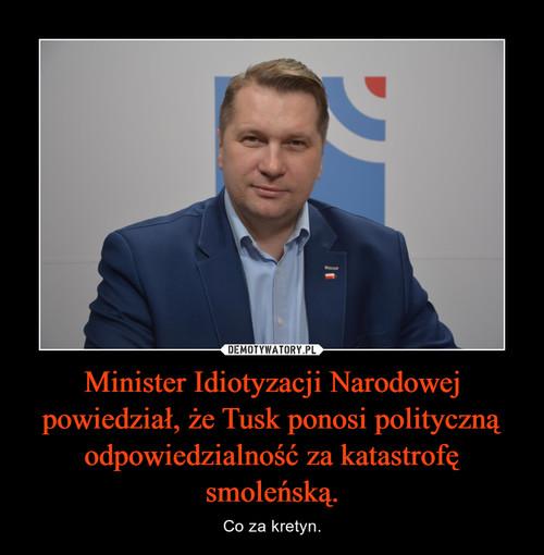 Minister Idiotyzacji Narodowej powiedział, że Tusk ponosi polityczną odpowiedzialność za katastrofę smoleńską.