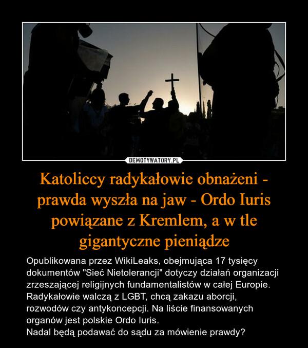 """Katoliccy radykałowie obnażeni - prawda wyszła na jaw - Ordo Iuris powiązane z Kremlem, a w tle gigantyczne pieniądze – Opublikowana przez WikiLeaks, obejmująca 17 tysięcy dokumentów """"Sieć Nietolerancji"""" dotyczy działań organizacji zrzeszającej religijnych fundamentalistów w całej Europie. Radykałowie walczą z LGBT, chcą zakazu aborcji, rozwodów czy antykoncepcji. Na liście finansowanych organów jest polskie Ordo Iuris.Nadal będą podawać do sądu za mówienie prawdy?"""