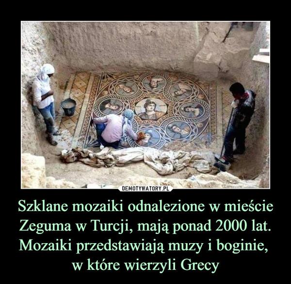 Szklane mozaiki odnalezione w mieście Zeguma w Turcji, mają ponad 2000 lat.Mozaiki przedstawiają muzy i boginie, w które wierzyli Grecy –
